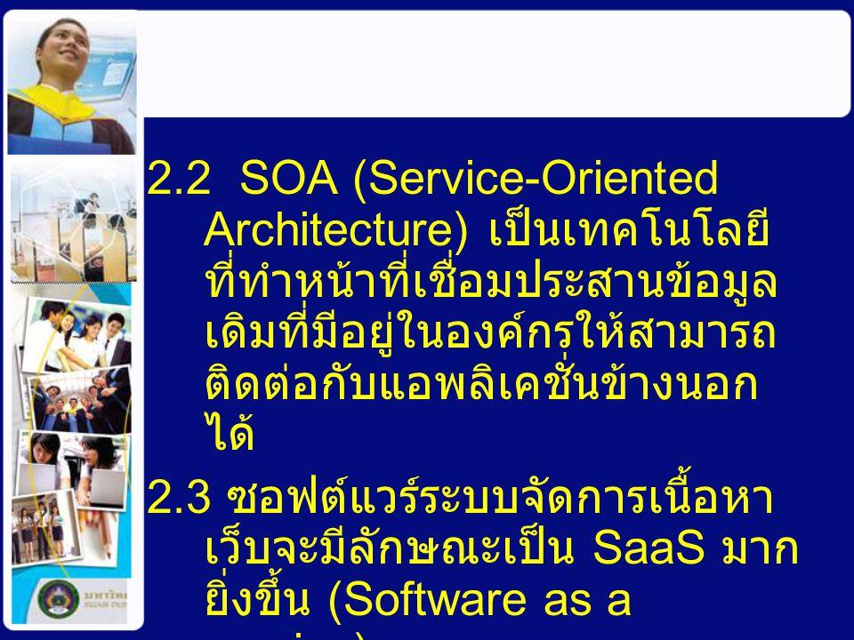 2.2 SOA (Service-Oriented Architecture) เป็นเทคโนโลยีที่ทำหน้าที่เชื่อมประสานข้อมูลเดิมที่มีอยู่ในองค์กรให้สามารถติดต่อกับแอพลิเคชั่นข้างนอกได้