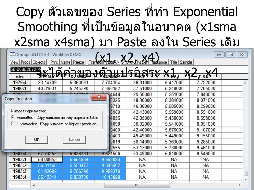 Copy ตัวเลขของ Series ที่ทำ Exponential Smoothing ที่เป็นข้อมูลในอนาคต (x1sma x2sma x4sma) มา Paste ลงใน Series เดิม (x1, x2, x4) จะได้ค่าของตัวแปรอิสระ x1, x2, x4