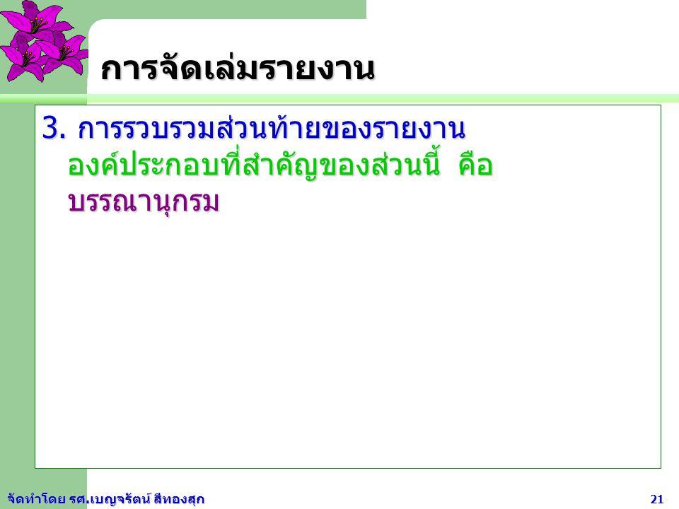 การจัดเล่มรายงาน 3. การรวบรวมส่วนท้ายของรายงาน องค์ประกอบที่สำคัญของส่วนนี้ คือ บรรณานุกรม.