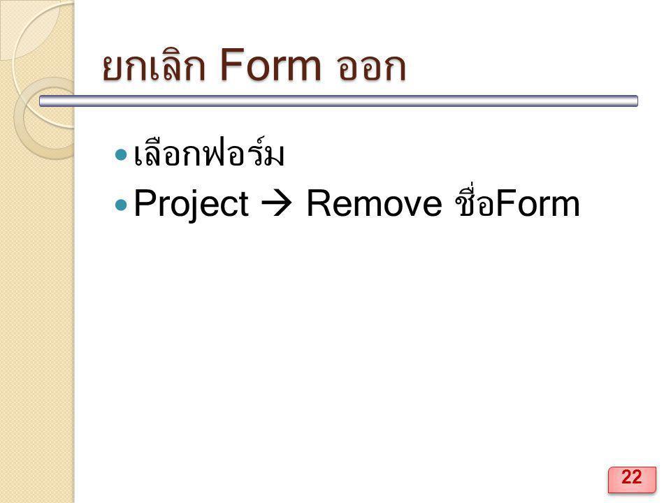 ยกเลิก Form ออก เลือกฟอร์ม Project  Remove ชื่อForm