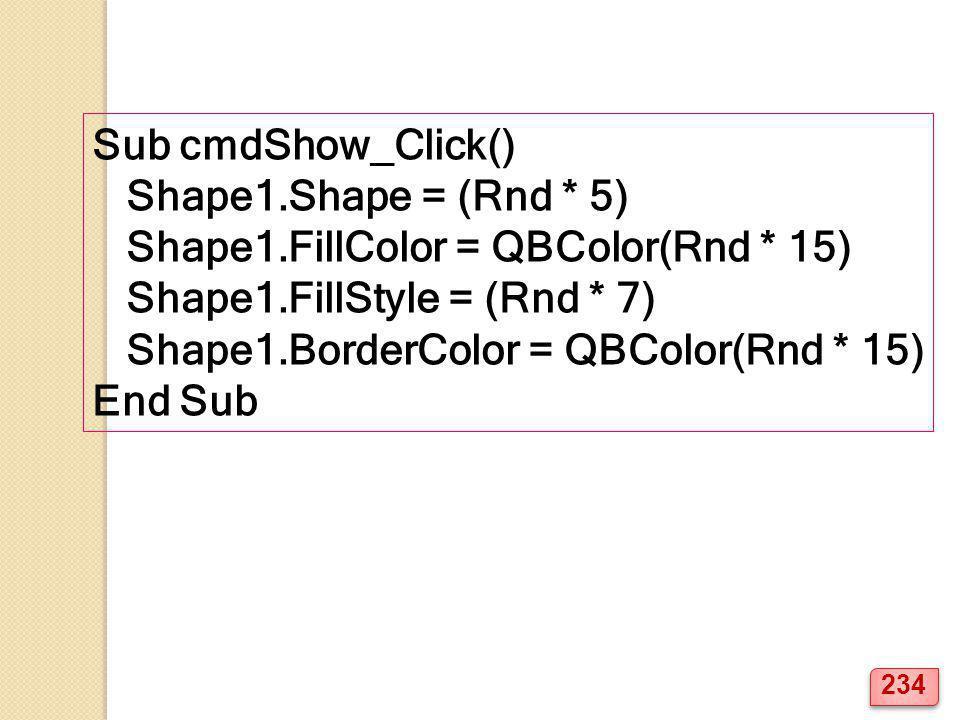 Sub cmdShow_Click() Shape1.Shape = (Rnd * 5) Shape1.FillColor = QBColor(Rnd * 15) Shape1.FillStyle = (Rnd * 7)