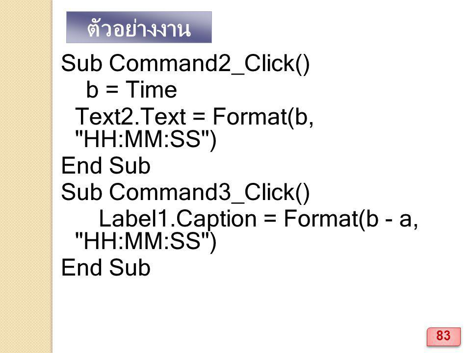 ตัวอย่างงาน Sub Command2_Click() b = Time. Text2.Text = Format(b, HH:MM:SS ) End Sub. Sub Command3_Click()