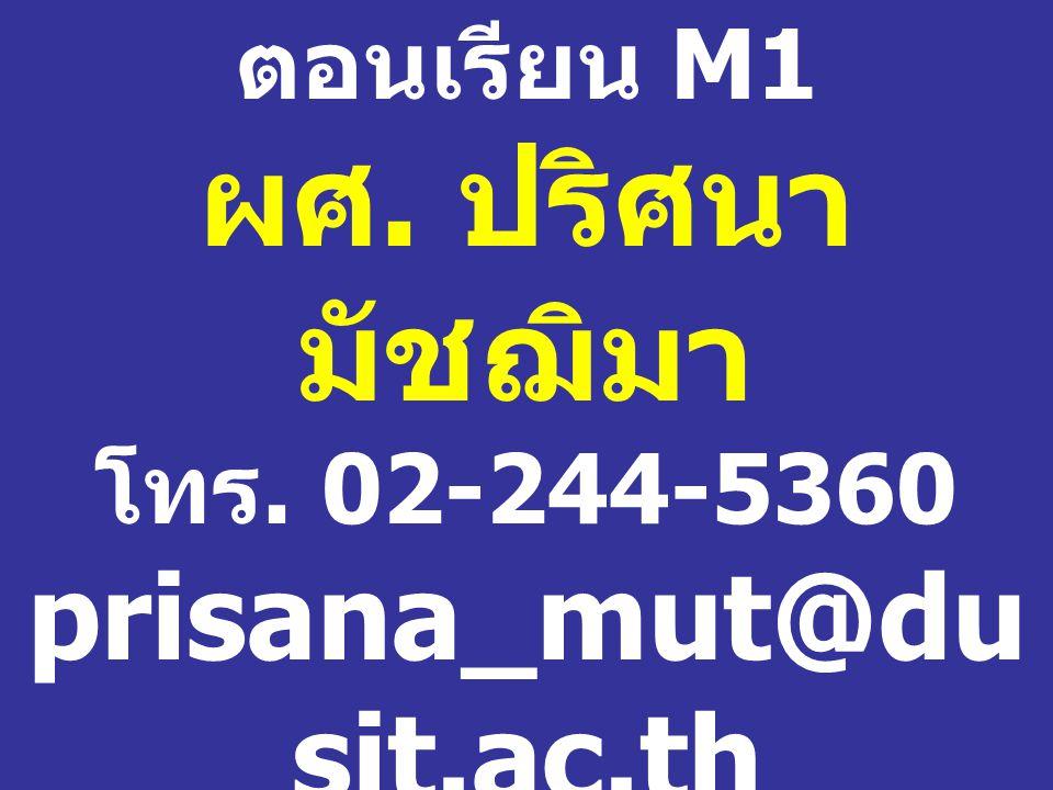 ตอนเรียน M1 ผศ. ปริศนา มัชฌิมา โทร. 02-244-5360 prisana_mut@dusit. ac