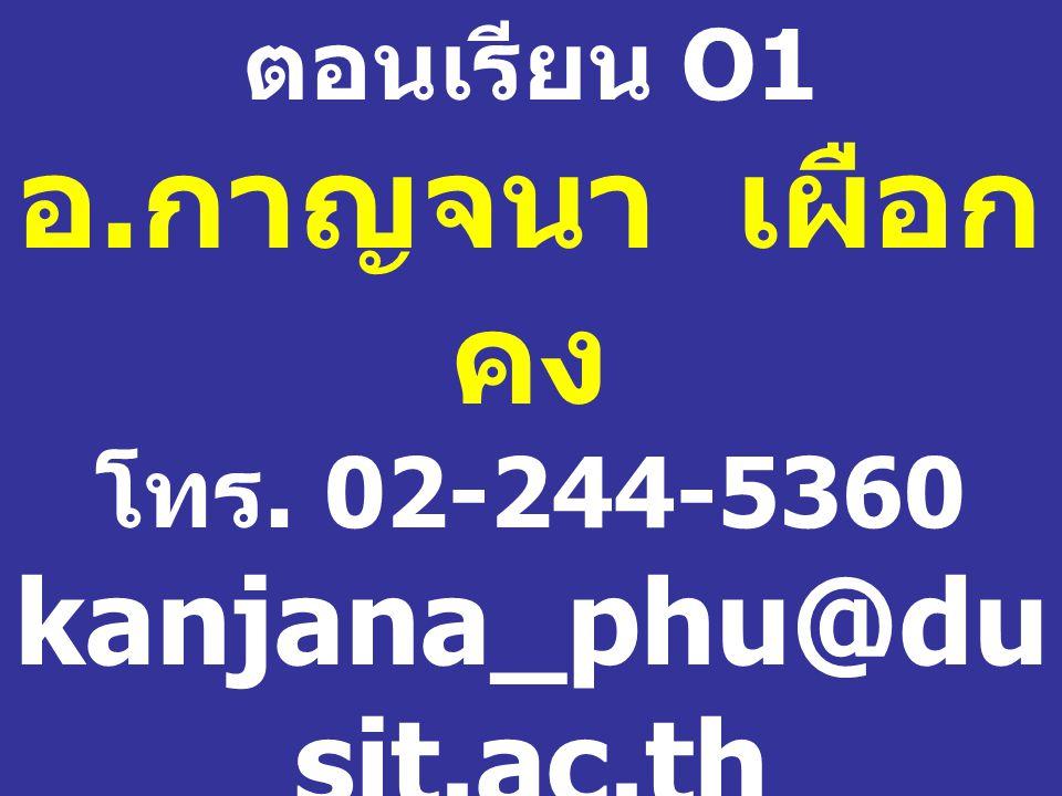 ตอนเรียน O1 อ. กาญจนา เผือกคง โทร. 02-244-5360 kanjana_phu@dusit. ac