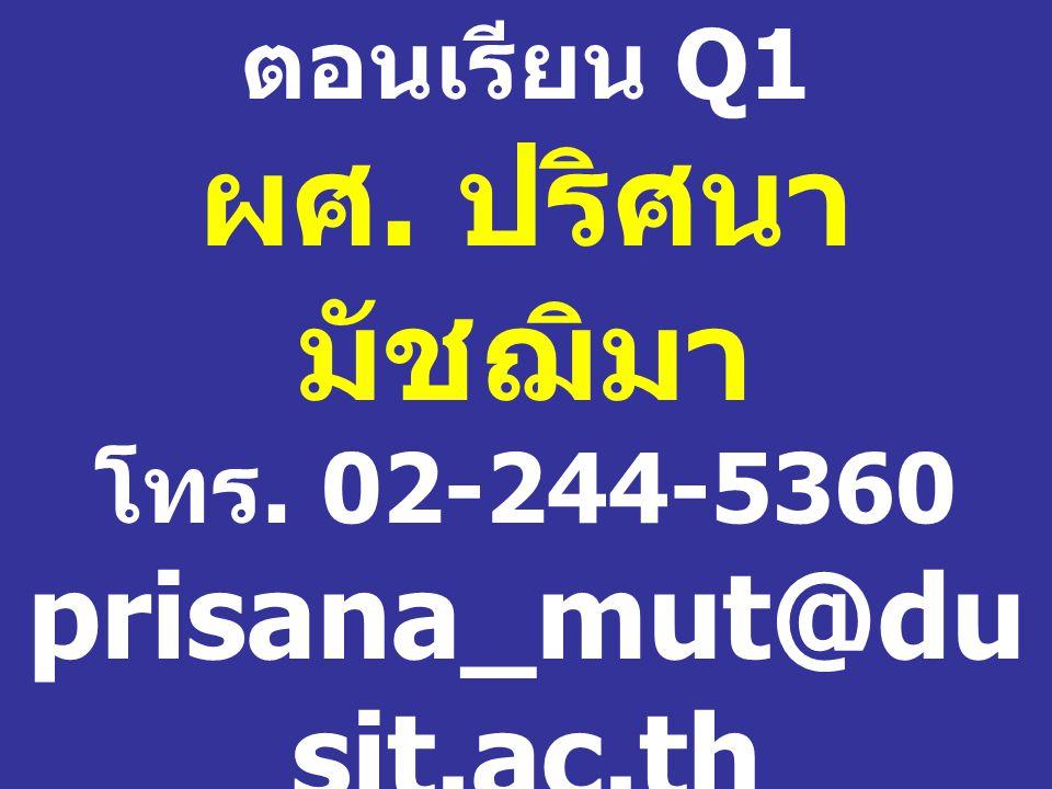 ตอนเรียน Q1 ผศ. ปริศนา มัชฌิมา โทร. 02-244-5360 prisana_mut@dusit. ac