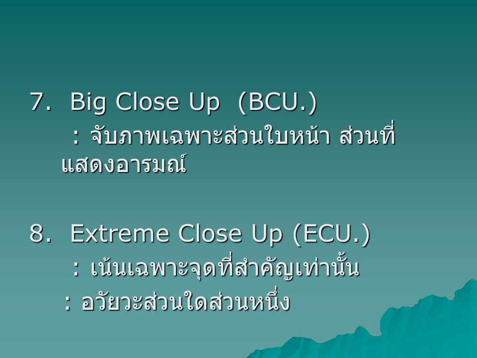 7. Big Close Up (BCU.) : จับภาพเฉพาะส่วนใบหน้า ส่วนที่แสดงอารมณ์ 8. Extreme Close Up (ECU.) : เน้นเฉพาะจุดที่สำคัญเท่านั้น.