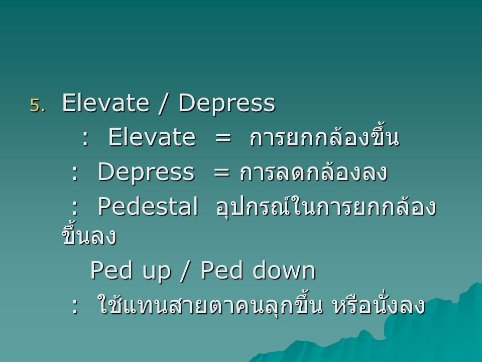 Elevate / Depress : Elevate = การยกกล้องขึ้น. : Depress = การลดกล้องลง. : Pedestal อุปกรณ์ในการยกกล้องขึ้นลง.