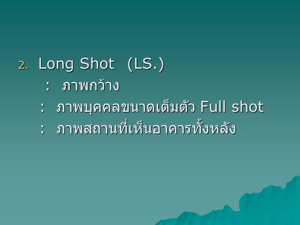 Long Shot (LS.) : ภาพกว้าง : ภาพบุคคลขนาดเต็มตัว Full shot : ภาพสถานที่เห็นอาคารทั้งหลัง