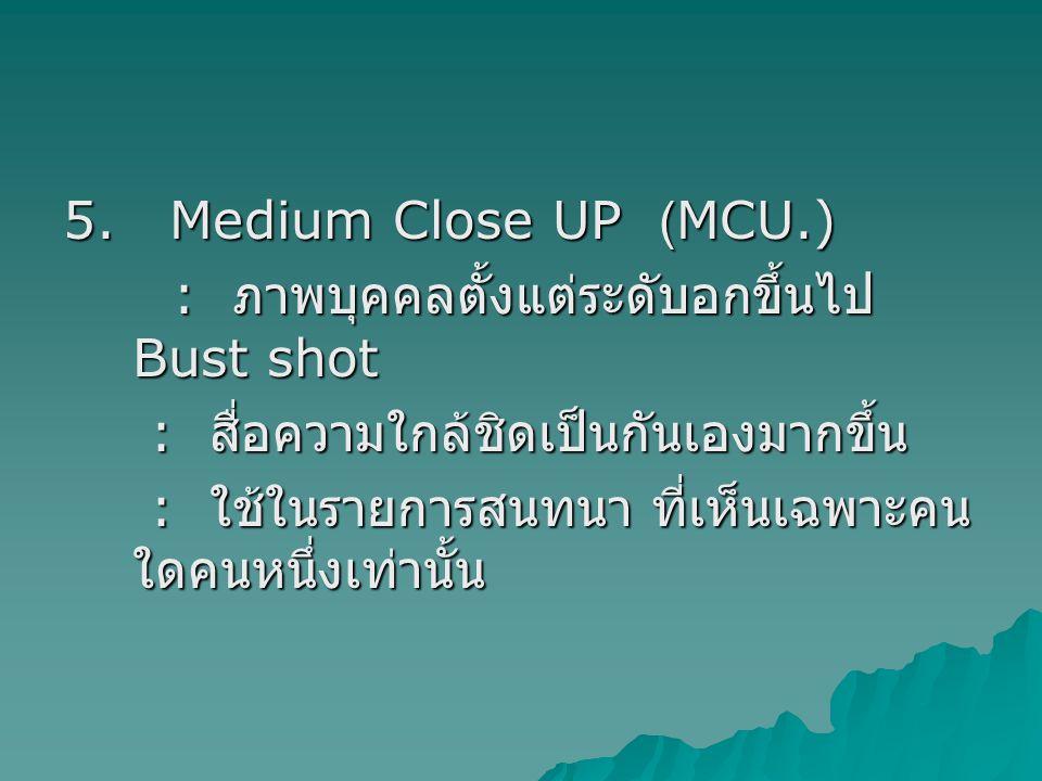 5. Medium Close UP (MCU.) : ภาพบุคคลตั้งแต่ระดับอกขึ้นไป Bust shot. : สื่อความใกล้ชิดเป็นกันเองมากขึ้น.