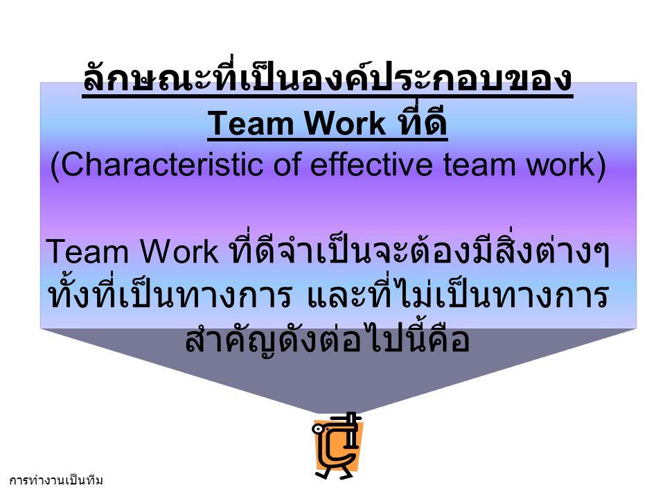 ลักษณะที่เป็นองค์ประกอบของ Team Work ที่ดี (Characteristic of effective team work) Team Work ที่ดีจำเป็นจะต้องมีสิ่งต่างๆ ทั้งที่เป็นทางการ และที่ไม่เป็นทางการ สำคัญดังต่อไปนี้คือ