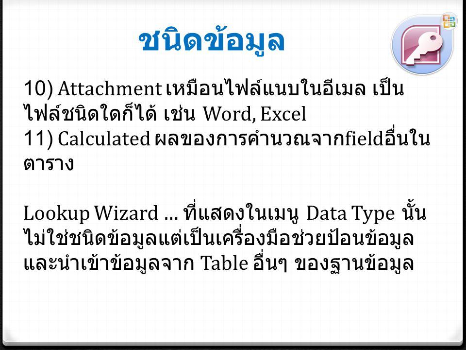 ชนิดข้อมูล 10) Attachment เหมือนไฟล์แนบในอีเมล เป็นไฟล์ชนิดใดก็ได้ เช่น Word, Excel. 11) Calculated ผลของการคำนวณจากfieldอื่นในตาราง.