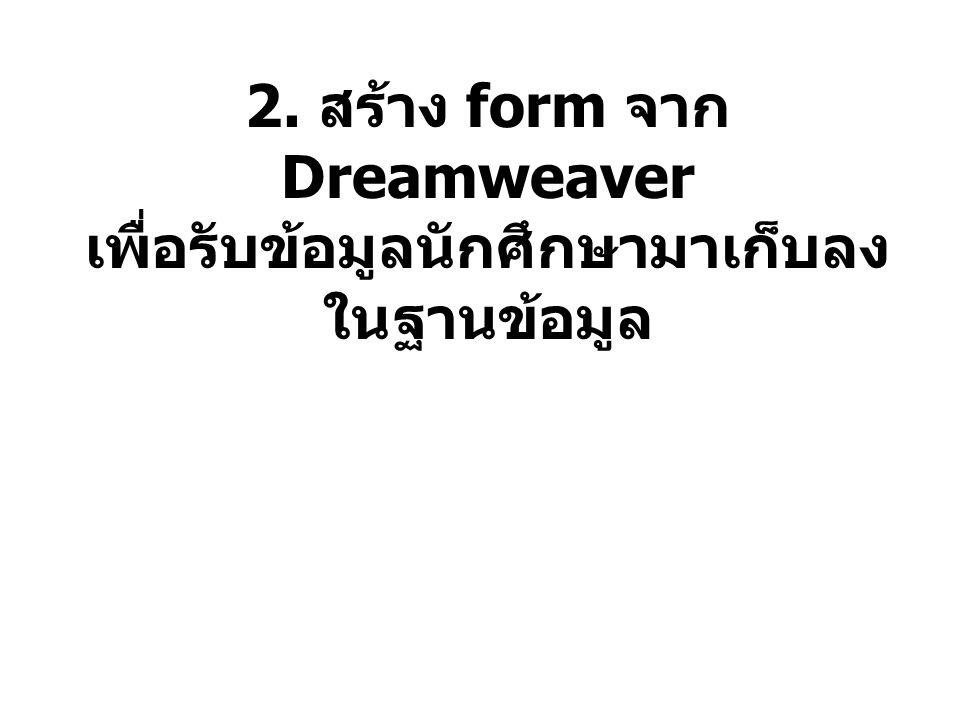 2. สร้าง form จาก Dreamweaver เพื่อรับข้อมูลนักศึกษามาเก็บลงในฐานข้อมูล