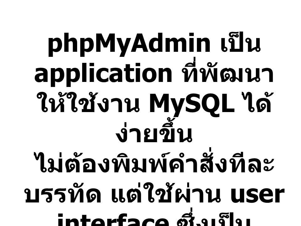 phpMyAdmin เป็น application ที่พัฒนาให้ใช้งาน MySQL ได้ง่ายขึ้น ไม่ต้องพิมพ์คำสั่งทีละบรรทัด แต่ใช้ผ่าน user interface ซึ่งเป็น graphic