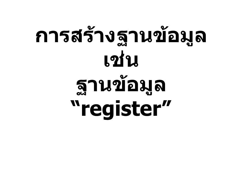 การสร้างฐานข้อมูล เช่น ฐานข้อมูล register