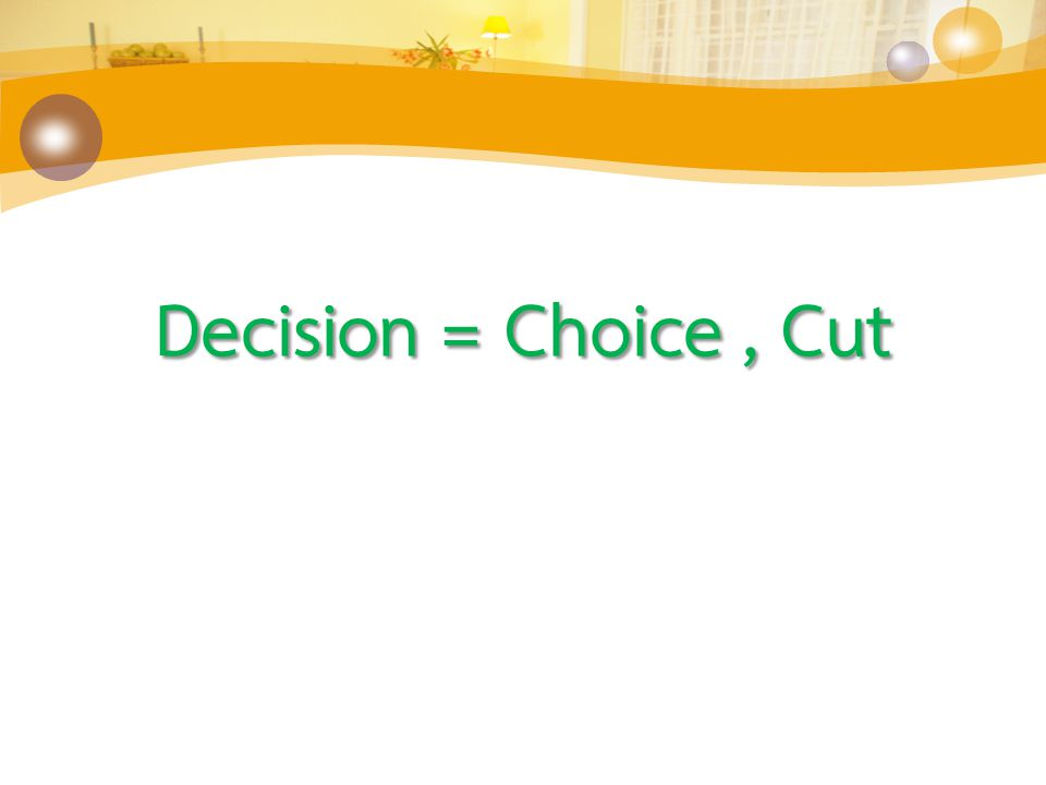 Decision = Choice , Cut