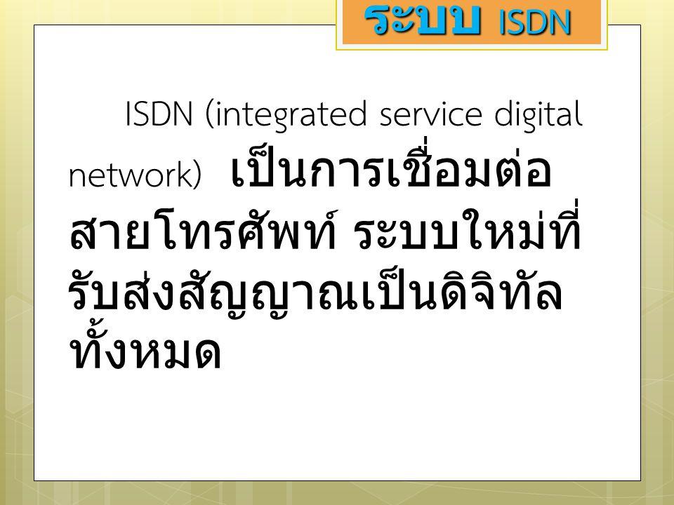 ระบบ ISDN ISDN (integrated service digital network) เป็นการเชื่อมต่อสายโทรศัพท์ ระบบใหม่ที่รับส่งสัญญาณเป็นดิจิทัลทั้งหมด.