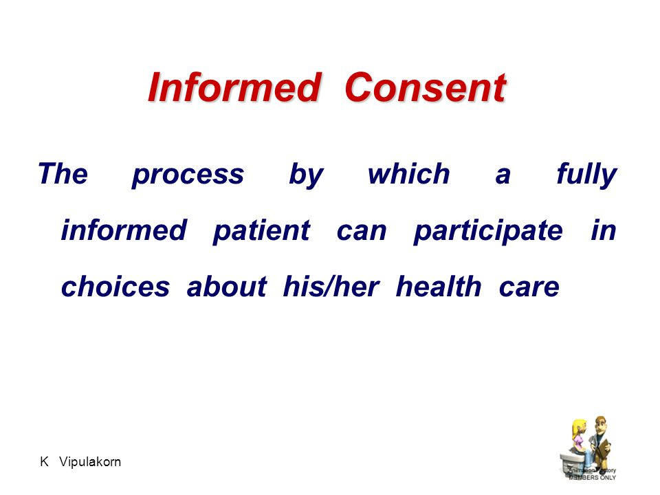 Informed Consent The process by which a fully informed patient can participate in choices about his/her health care.
