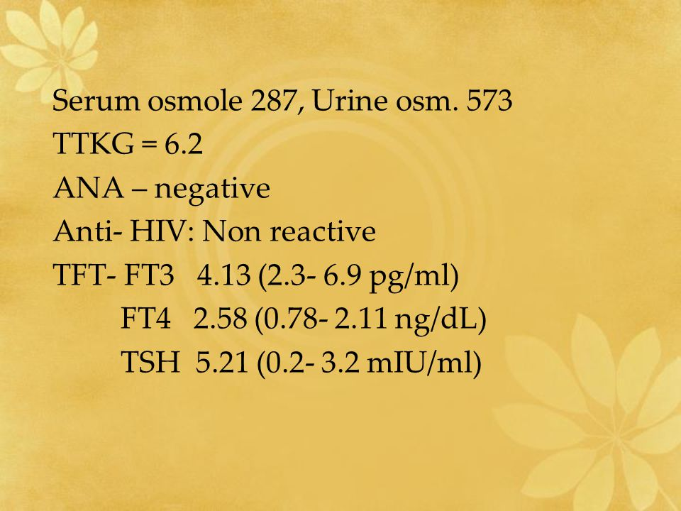 Serum osmole 287, Urine osm. 573 TTKG = 6.2. ANA – negative. Anti- HIV: Non reactive. TFT- FT3 4.13 (2.3- 6.9 pg/ml)
