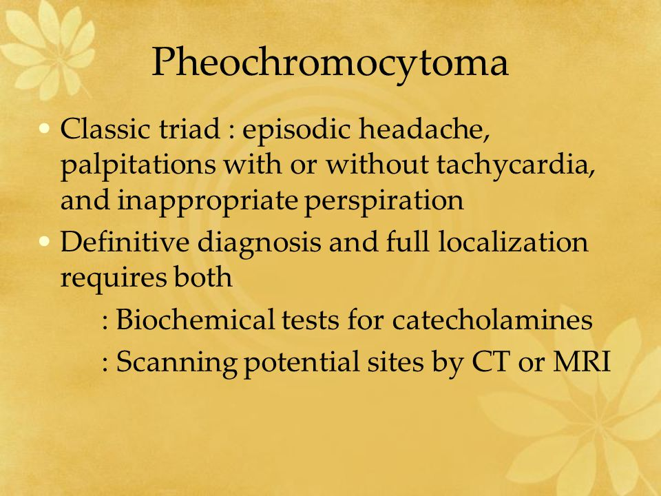 Pheochromocytoma Classic triad : episodic headache, palpitations with or without tachycardia, and inappropriate perspiration.