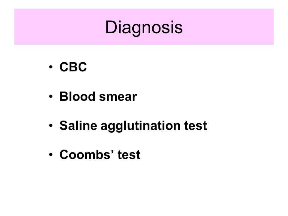 Diagnosis CBC Blood smear Saline agglutination test Coombs' test