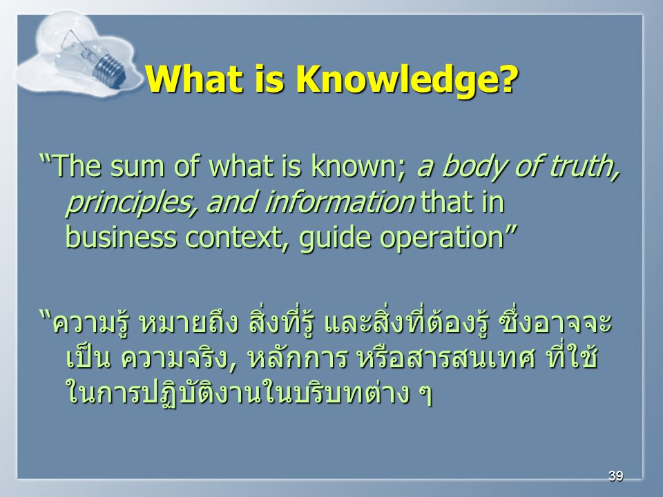 What is Knowledge The sum of what is known; a body of truth, principles, and information that in business context, guide operation
