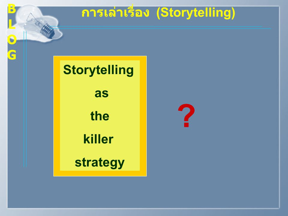 B L O G การเล่าเรื่อง (Storytelling) Storytelling as the killer