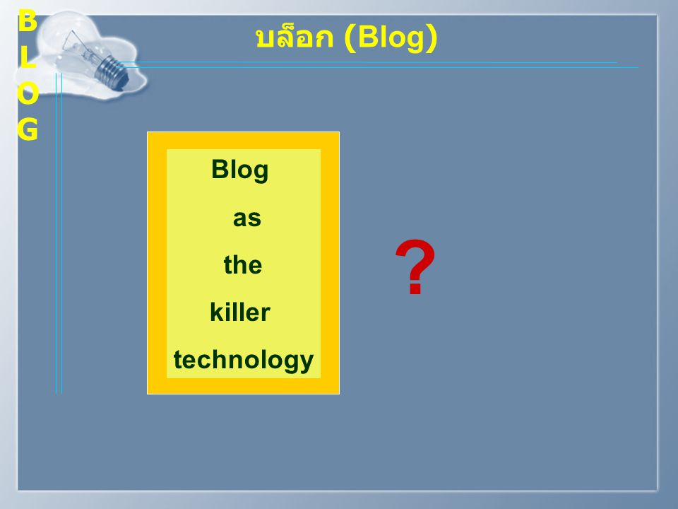B L O G บล็อก (Blog) Blog as the killer technology