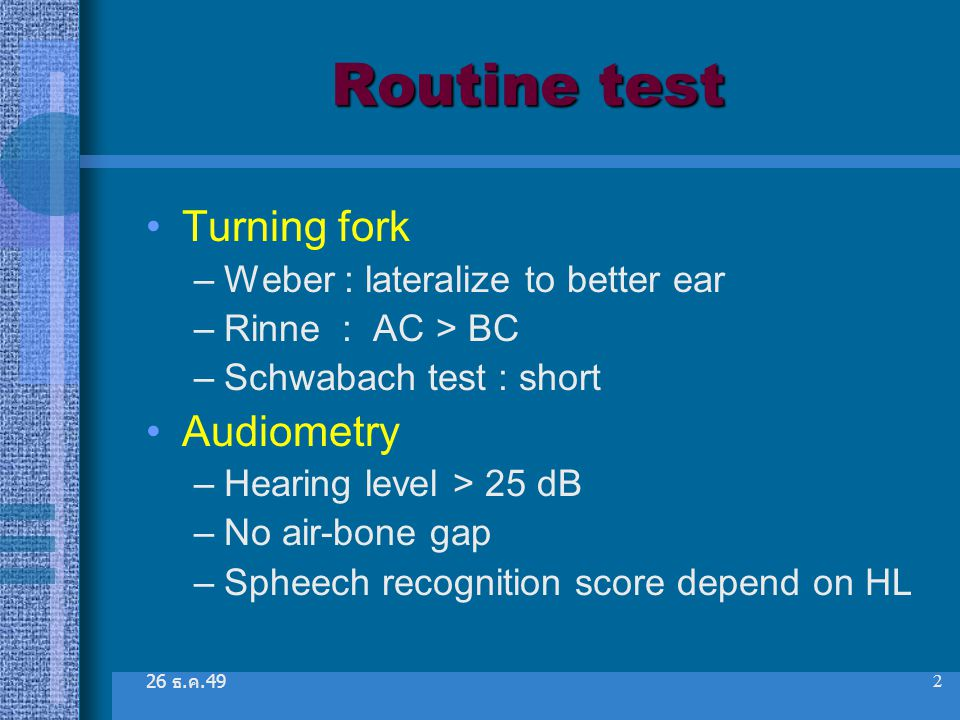 Routine test Turning fork Audiometry Weber : lateralize to better ear