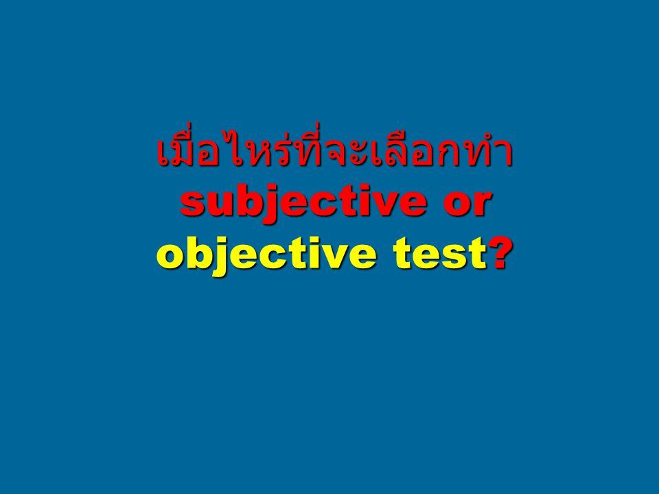 เมื่อไหร่ที่จะเลือกทำ subjective or objective test