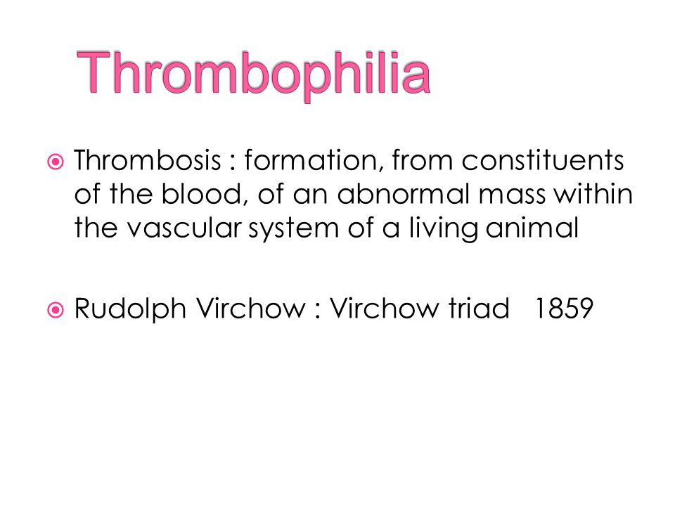 Thrombophilia Thrombosis : formation, from constituents of the blood, of an abnormal mass within the vascular system of a living animal.