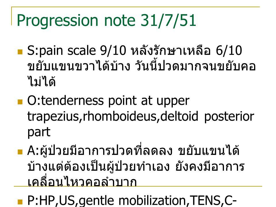 Progression note 31/7/51 S:pain scale 9/10 หลังรักษาเหลือ 6/10 ขยับแขนขวาได้บ้าง วันนี้ปวดมากจนขยับคอไม่ได้