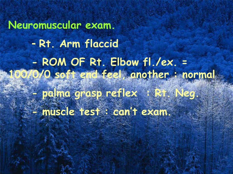 Neuromuscular exam. - Rt. Arm flaccid. - ROM OF Rt. Elbow fl./ex. = 100/0/0 soft end feel, another : normal.