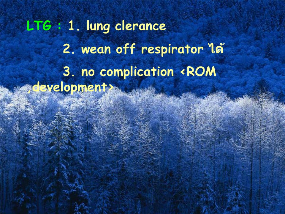 LTG : 1. lung clerance 2. wean off respirator ได้ 3. no complication <ROM ,development>