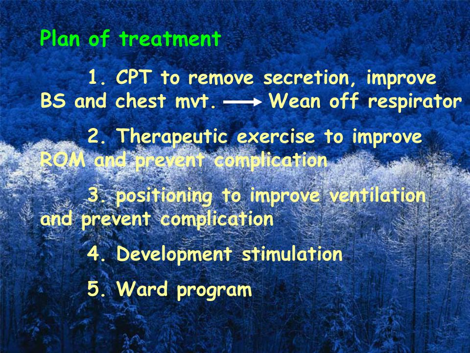 Plan of treatment 1. CPT to remove secretion, improve BS and chest mvt. Wean off respirator.