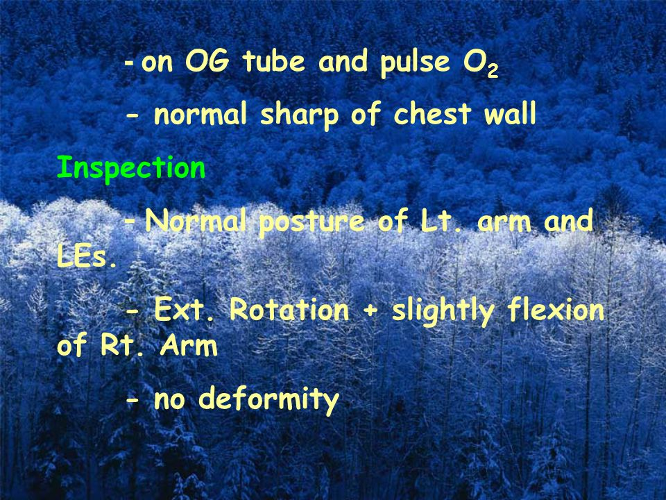 - on OG tube and pulse O2 - normal sharp of chest wall. Inspection. - Normal posture of Lt. arm and LEs.