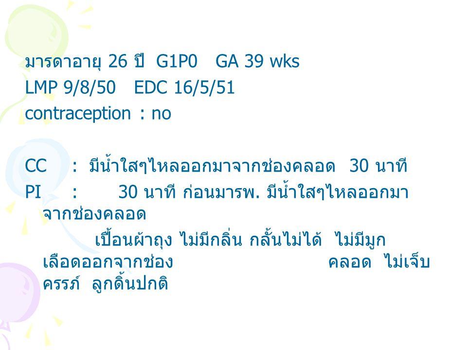 มารดาอายุ 26 ปี G1P0 GA 39 wks LMP 9/8/50 EDC 16/5/51. contraception : no. CC : มีน้ำใสๆไหลออกมาจากช่องคลอด 30 นาที