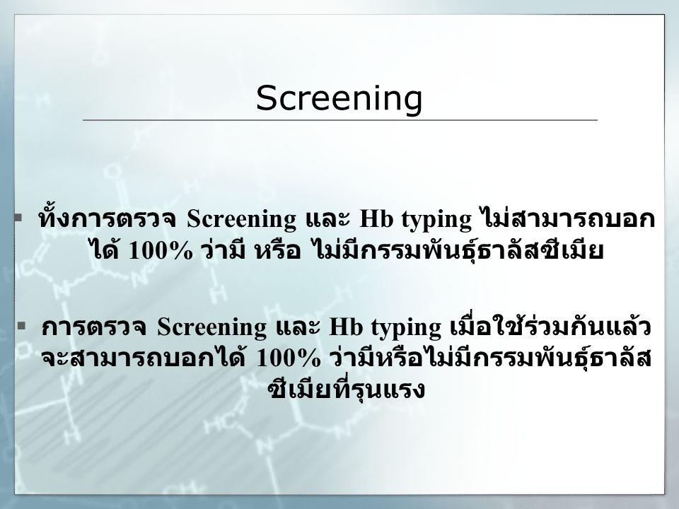 Screening ทั้งการตรวจ Screening และ Hb typing ไม่สามารถบอกได้ 100% ว่ามี หรือ ไม่มีกรรมพันธุ์ธาลัสซีเมีย.