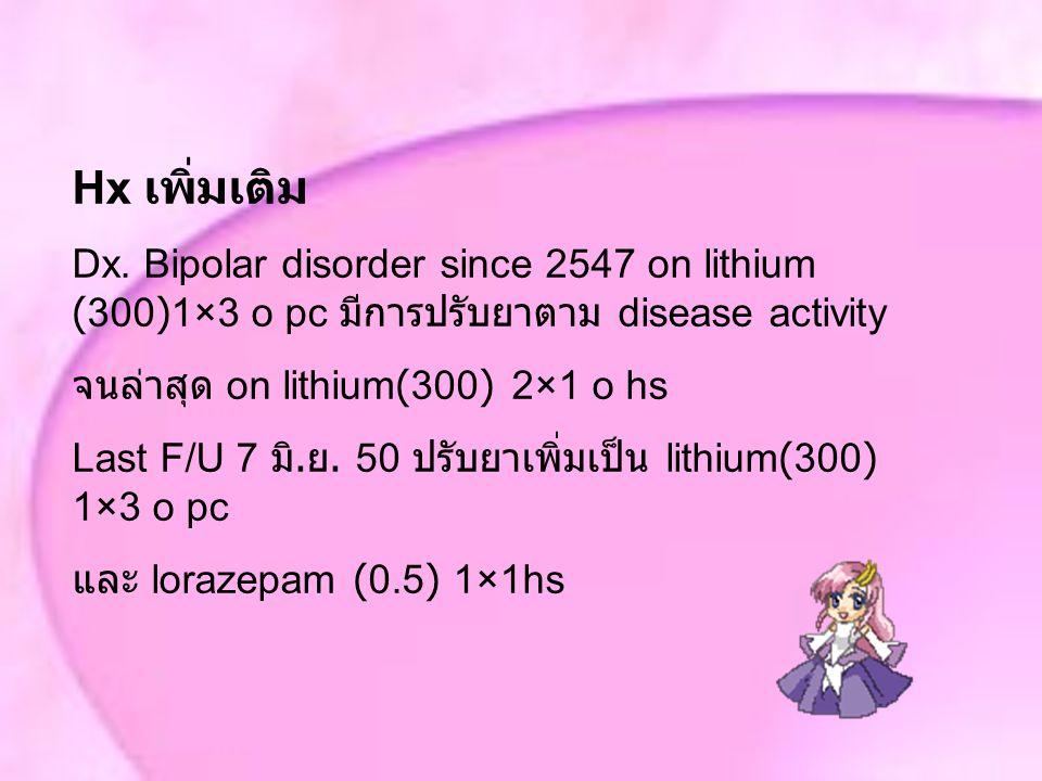 Hx เพิ่มเติม Dx. Bipolar disorder since 2547 on lithium (300)1×3 o pc มีการปรับยาตาม disease activity.