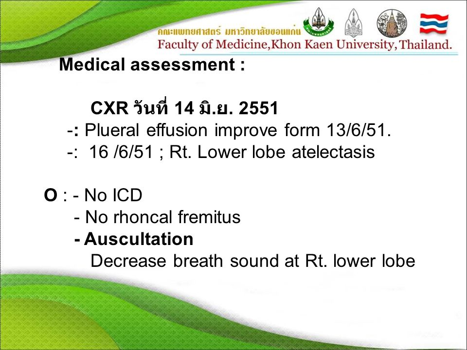 Medical assessment : CXR วันที่ 14 มิ.ย. 2551. : Plueral effusion improve form 13/6/51. : 16 /6/51 ; Rt. Lower lobe atelectasis.