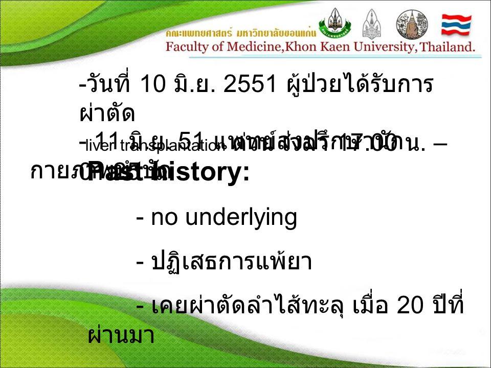 Past history: วันที่ 10 มิ.ย. 2551 ผู้ป่วยได้รับการผ่าตัด