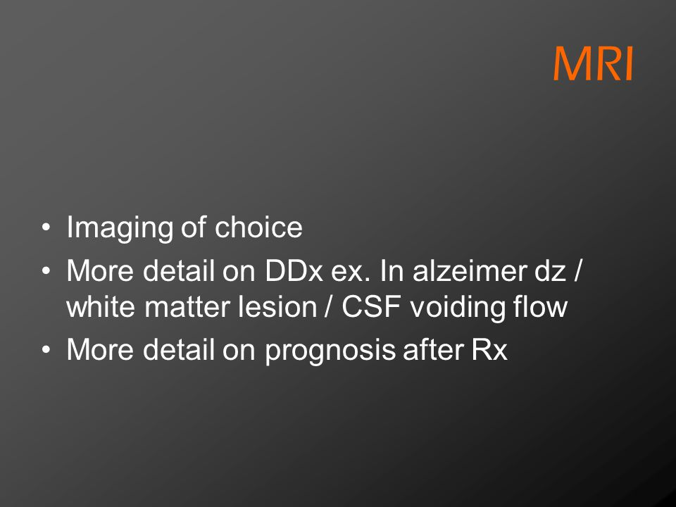 MRI Imaging of choice. More detail on DDx ex. In alzeimer dz / white matter lesion / CSF voiding flow.