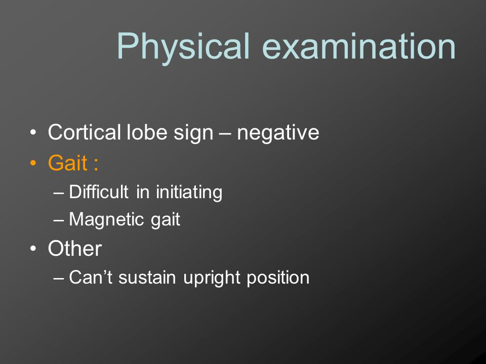 Physical examination Cortical lobe sign – negative Gait : Other