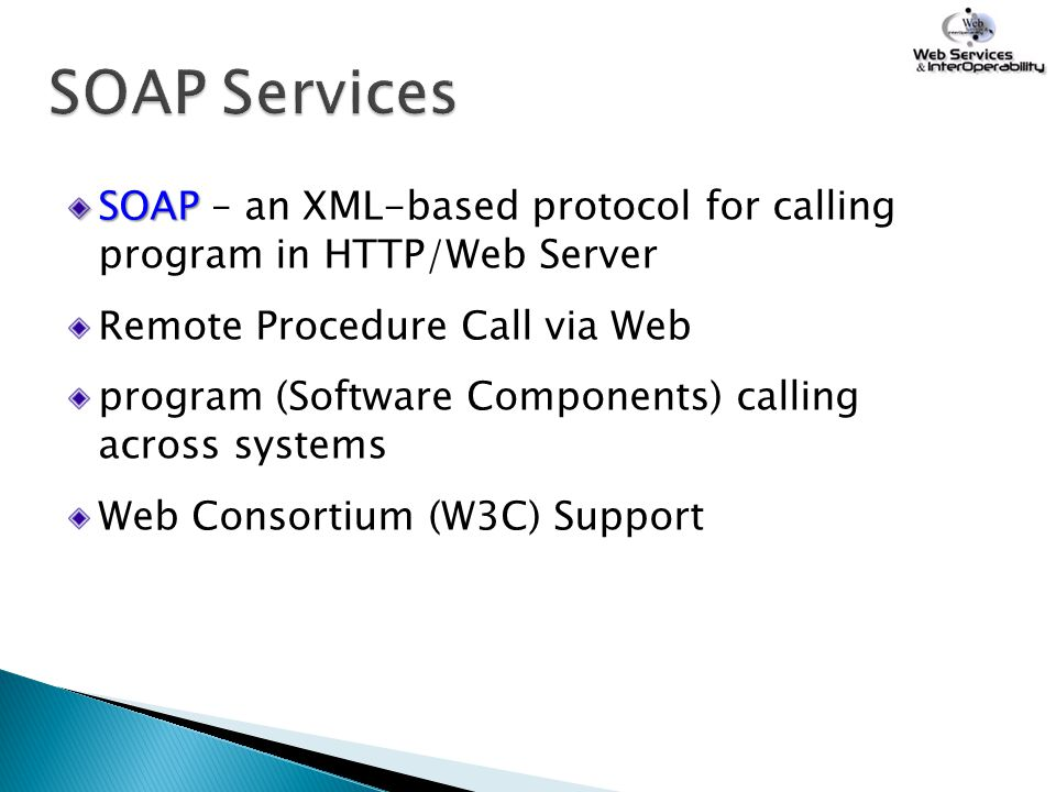 SOAP Services SOAP – an XML-based protocol for calling program in HTTP/Web Server. Remote Procedure Call via Web.