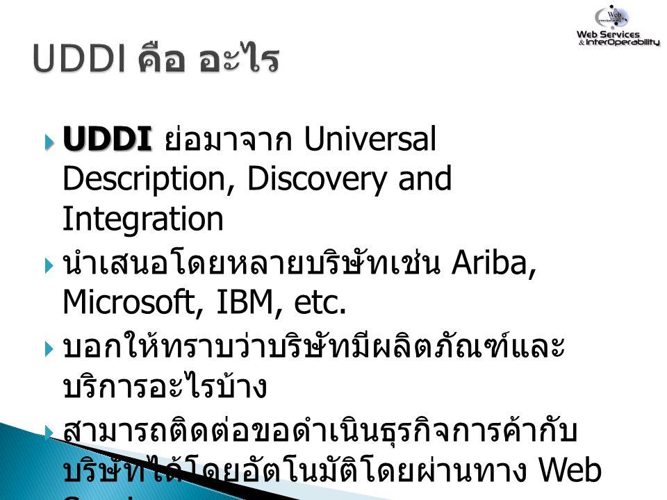 UDDI คือ อะไร UDDI ย่อมาจาก Universal Description, Discovery and Integration. นำเสนอโดยหลายบริษัทเช่น Ariba, Microsoft, IBM, etc.