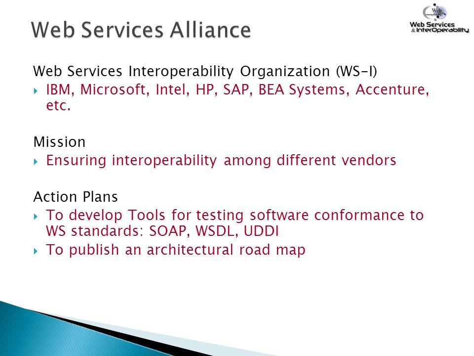 Web Services Alliance Web Services Interoperability Organization (WS-I) IBM, Microsoft, Intel, HP, SAP, BEA Systems, Accenture, etc.