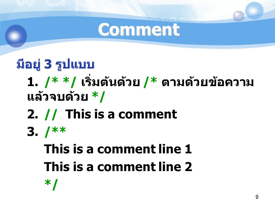 Comment มีอยู่ 3 รูปแบบ. 1. /* */ เริ่มต้นด้วย /* ตามด้วยข้อความ แล้วจบด้วย */ 2. // This is a comment.