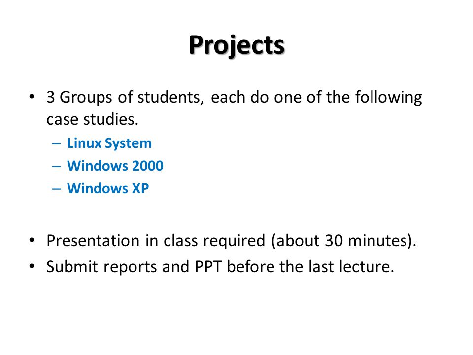 Projects 3 Groups of students, each do one of the following case studies. Linux System. Windows 2000.