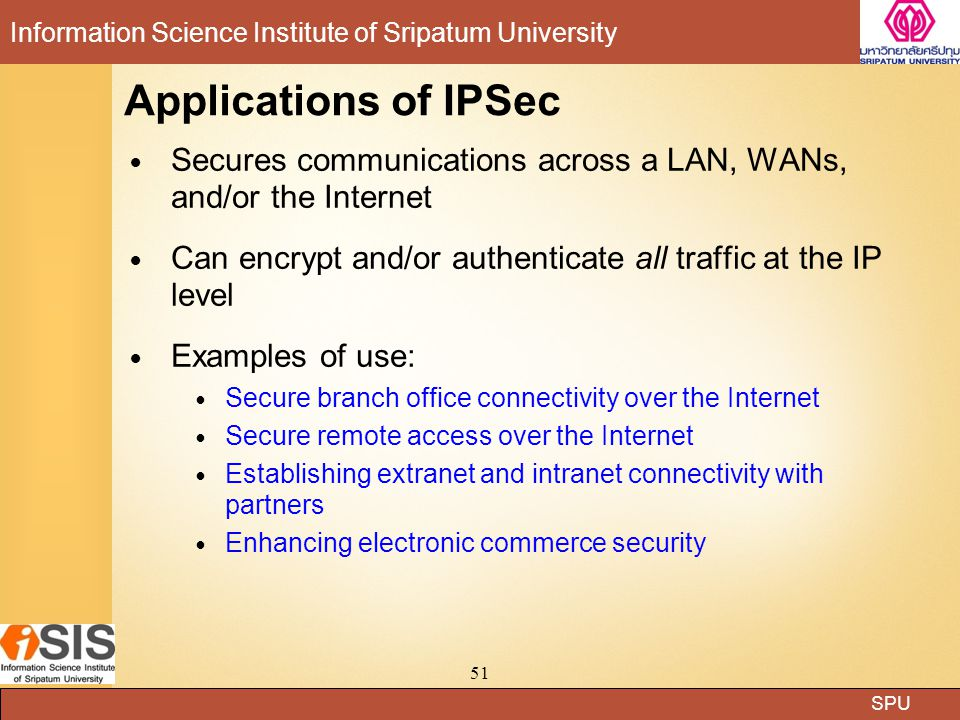 Applications of IPSec Secures communications across a LAN, WANs, and/or the Internet. Can encrypt and/or authenticate all traffic at the IP level.