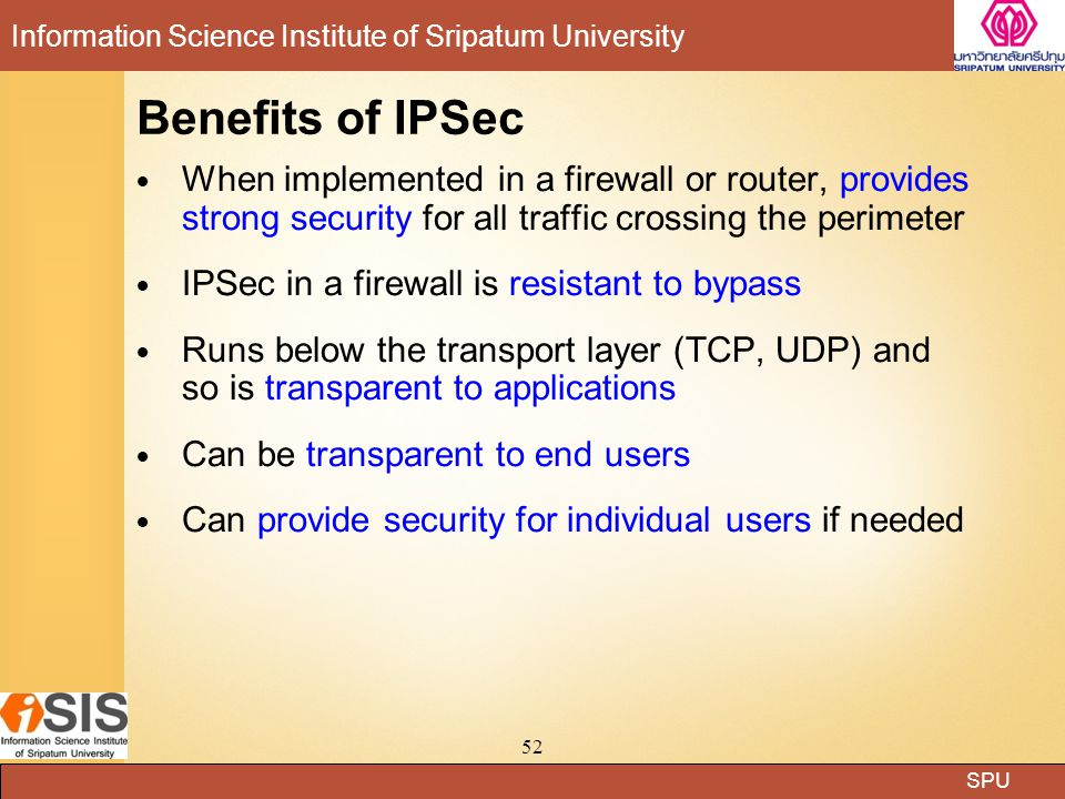 Benefits of IPSec When implemented in a firewall or router, provides strong security for all traffic crossing the perimeter.