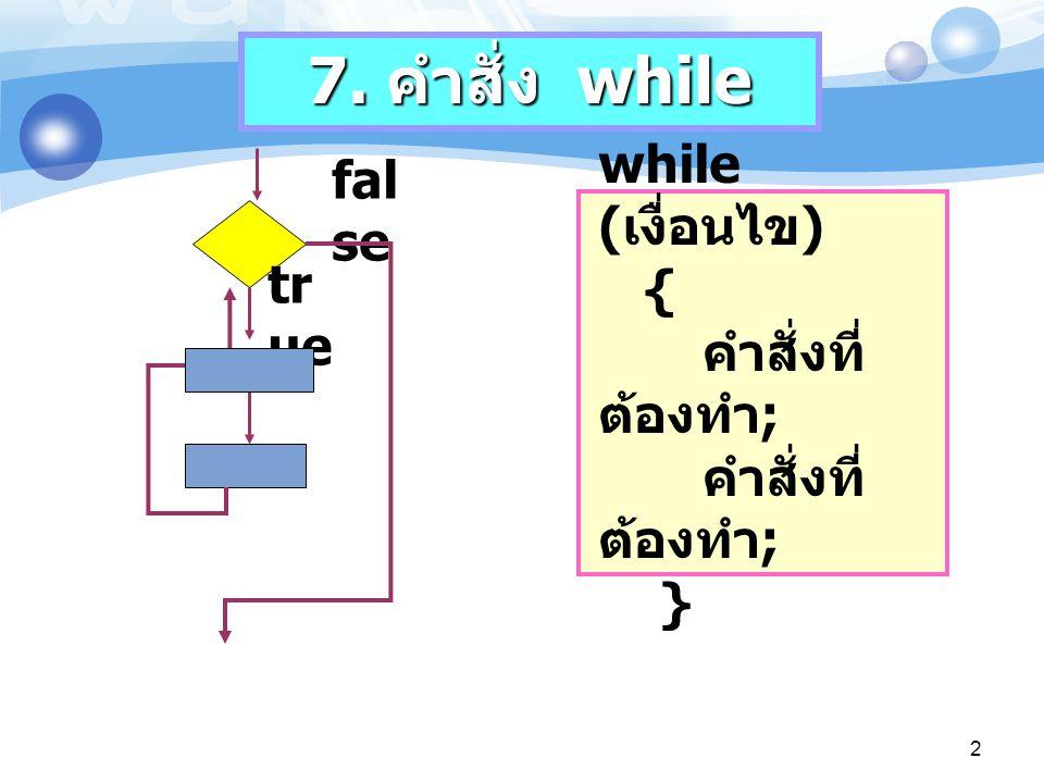 7. คำสั่ง while false while (เงื่อนไข) { คำสั่งที่ต้องทำ; คำสั่งที่ต้องทำ; } true